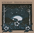 Ruth Moody – These Wilder Things