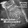 Malcolm Holcombe – Pretty Little Troubles