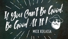 Mick Kolassa – If You Can't Be Good, Be Good At It!